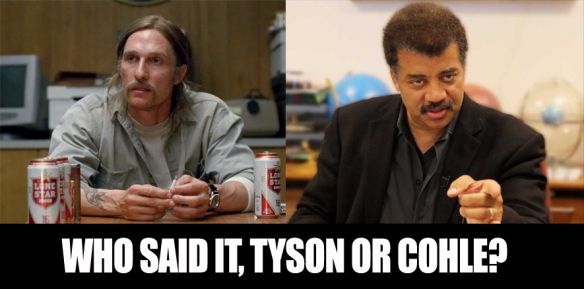 Who Said It? Neil deGrasse Tyson or Rust Cohle?